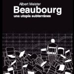 Albert Meister: Beaubourg. Una utopía subterránea