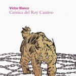 Víctor Blanco: Crónica del rey cautivo